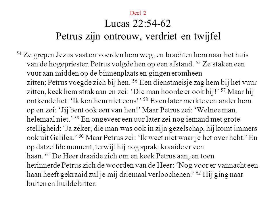 Deel 2 Lucas 22:54-62 Petrus zijn ontrouw, verdriet en twijfel 54 Ze grepen Jezus vast en voerden hem weg, en brachten hem naar het huis van de hogepriester.