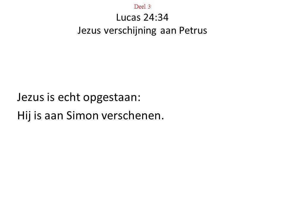 Deel 3 Lucas 24:34 Jezus verschijning aan Petrus Jezus is echt opgestaan: Hij is aan Simon verschenen.