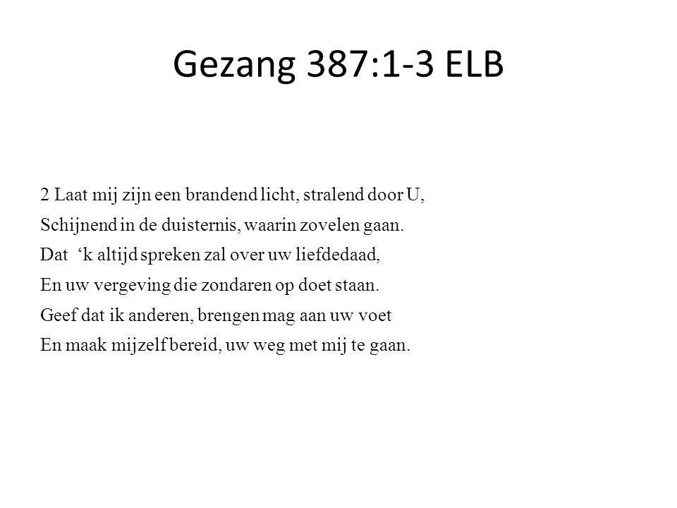 Gezang 387:1-3 ELB 2 Laat mij zijn een brandend licht, stralend door U, Schijnend in de duisternis, waarin zovelen gaan.