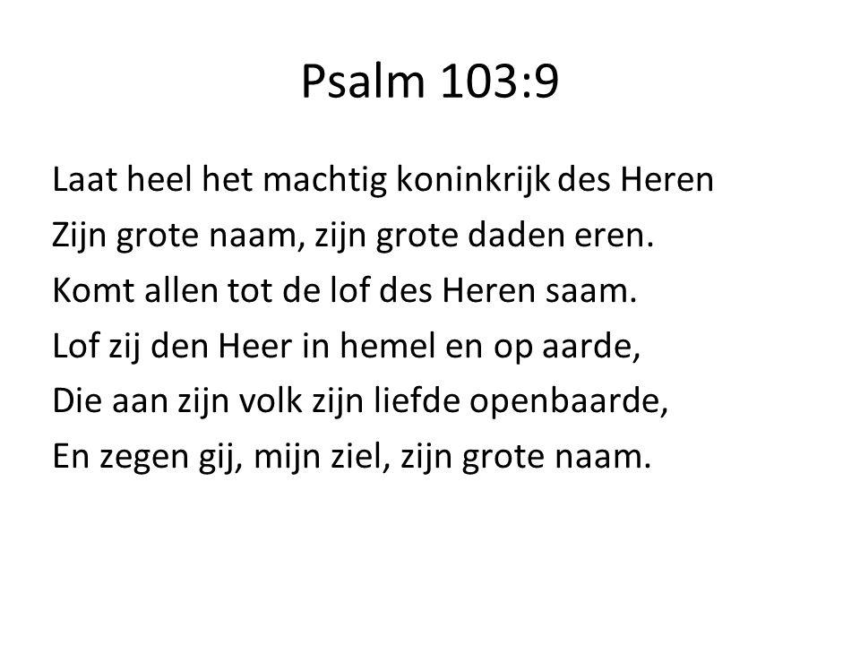 Psalm 103:9 Laat heel het machtig koninkrijk des Heren Zijn grote naam, zijn grote daden eren.