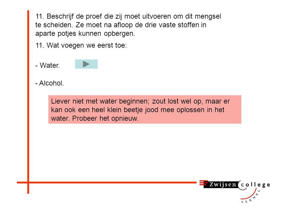 11. Wat voegen we eerst toe: - Water. 11. Beschrijf de proef die zij moet uitvoeren om dit mengsel te scheiden. Ze moet na afloop de drie vaste stoffe