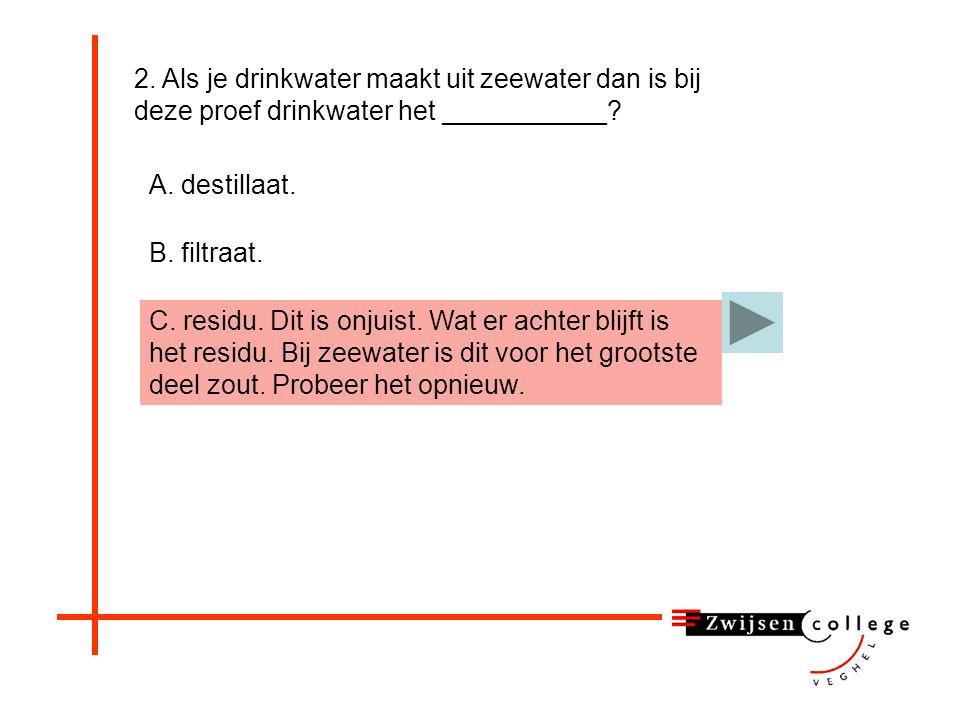 2.Als je drinkwater maakt uit zeewater dan is bij deze proef drinkwater het ___________.