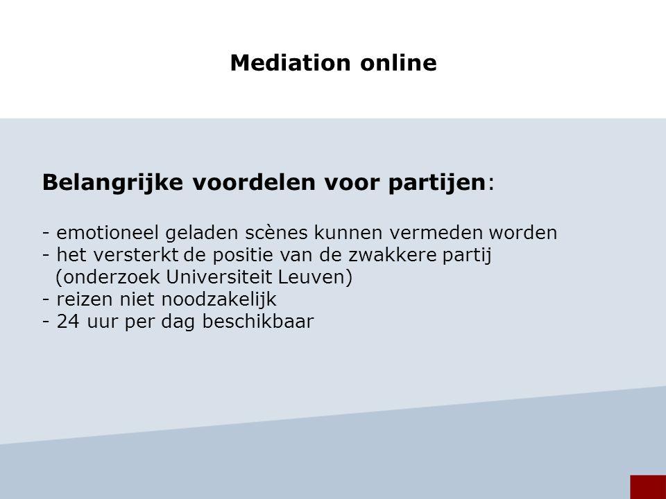 Mediation online Belangrijke voordelen voor partijen: - emotioneel geladen scènes kunnen vermeden worden - het versterkt de positie van de zwakkere partij (onderzoek Universiteit Leuven) - reizen niet noodzakelijk - 24 uur per dag beschikbaar