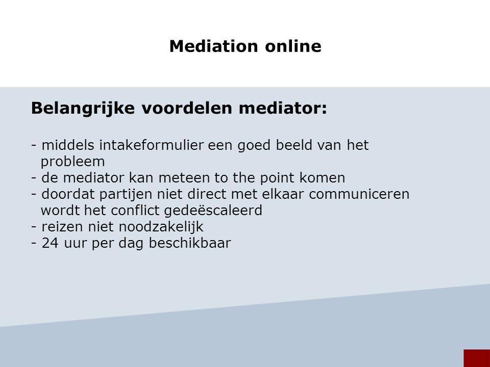 Mediation online Belangrijke voordelen mediator: - middels intakeformulier een goed beeld van het probleem - de mediator kan meteen to the point komen - doordat partijen niet direct met elkaar communiceren wordt het conflict gedeëscaleerd - reizen niet noodzakelijk - 24 uur per dag beschikbaar
