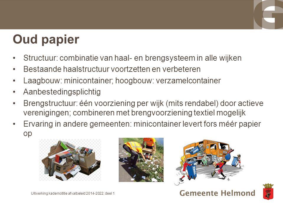 Oud papier Structuur: combinatie van haal- en brengsysteem in alle wijken Bestaande haalstructuur voortzetten en verbeteren Laagbouw: minicontainer; h