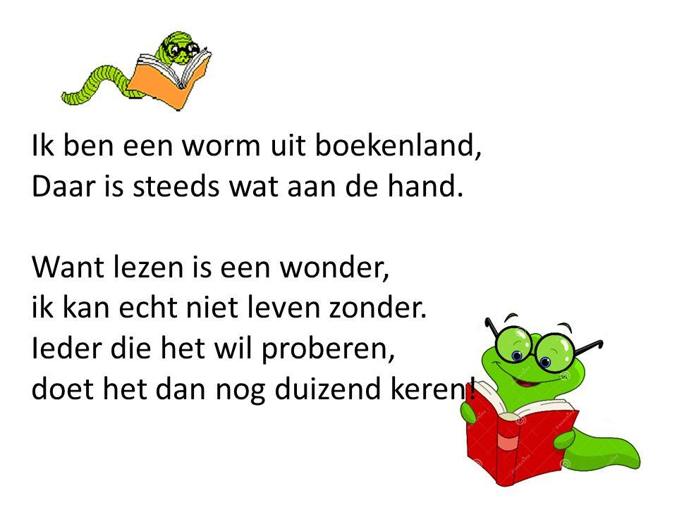 Ik ben een worm uit boekenland, Daar is steeds wat aan de hand. Want lezen is een wonder, ik kan echt niet leven zonder. Ieder die het wil proberen, d