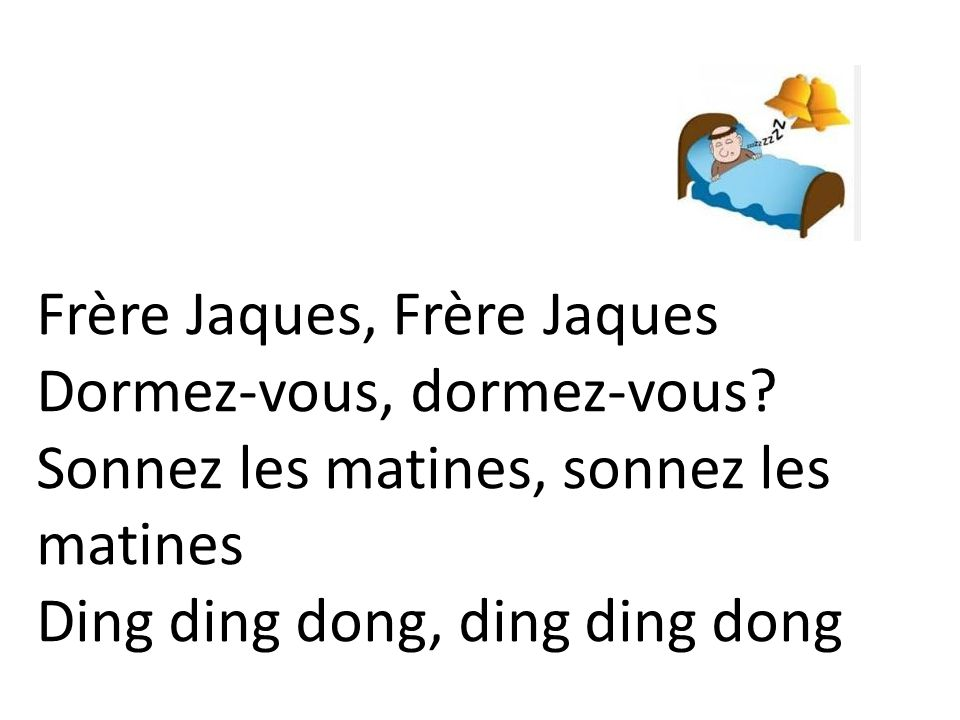 Frère Jaques, Frère Jaques Dormez-vous, dormez-vous? Sonnez les matines, sonnez les matines Ding ding dong, ding ding dong