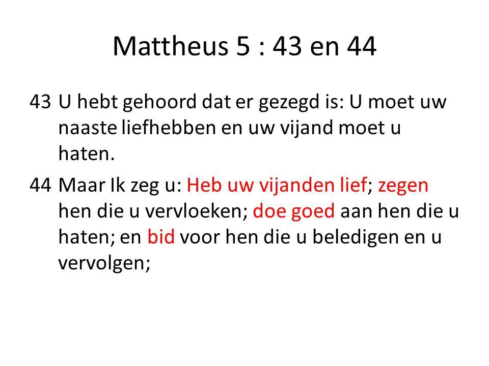 Mattheus 5 : 43 en 44 43U hebt gehoord dat er gezegd is: U moet uw naaste liefhebben en uw vijand moet u haten. 44Maar Ik zeg u: Heb uw vijanden lief;