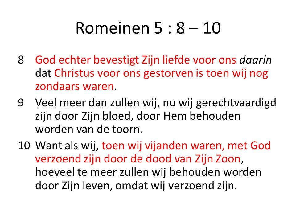 Romeinen 5 : 8 – 10 8God echter bevestigt Zijn liefde voor ons daarin dat Christus voor ons gestorven is toen wij nog zondaars waren. 9Veel meer dan z