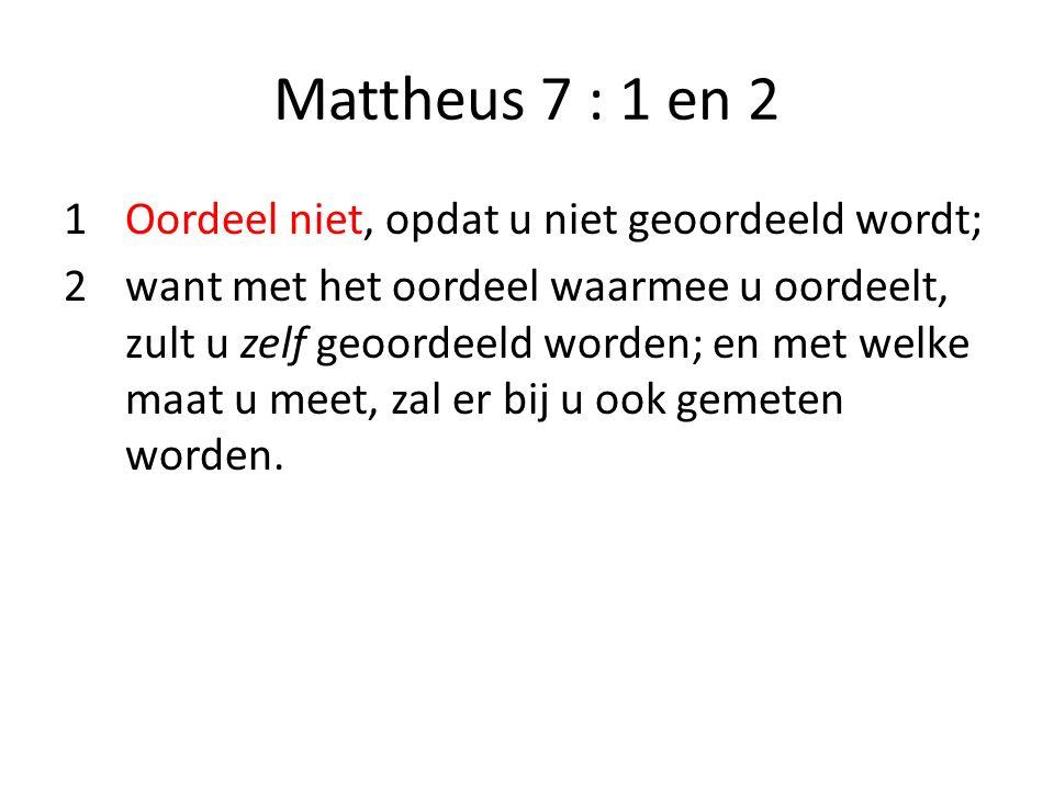 Mattheus 7 : 1 en 2 1Oordeel niet, opdat u niet geoordeeld wordt; 2 want met het oordeel waarmee u oordeelt, zult u zelf geoordeeld worden; en met wel