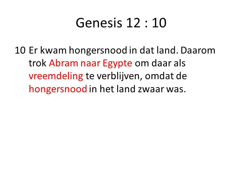 Genesis 12 : 10 10Er kwam hongersnood in dat land. Daarom trok Abram naar Egypte om daar als vreemdeling te verblijven, omdat de hongersnood in het la