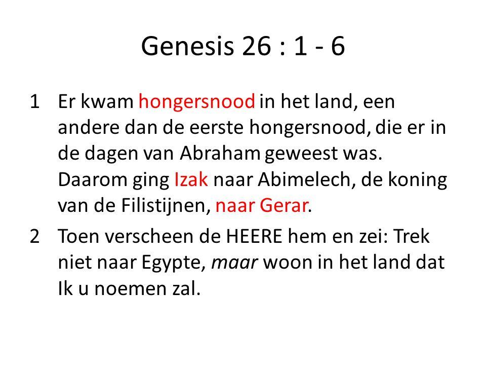 Genesis 26 : 1 - 6 1Er kwam hongersnood in het land, een andere dan de eerste hongersnood, die er in de dagen van Abraham geweest was. Daarom ging Iza