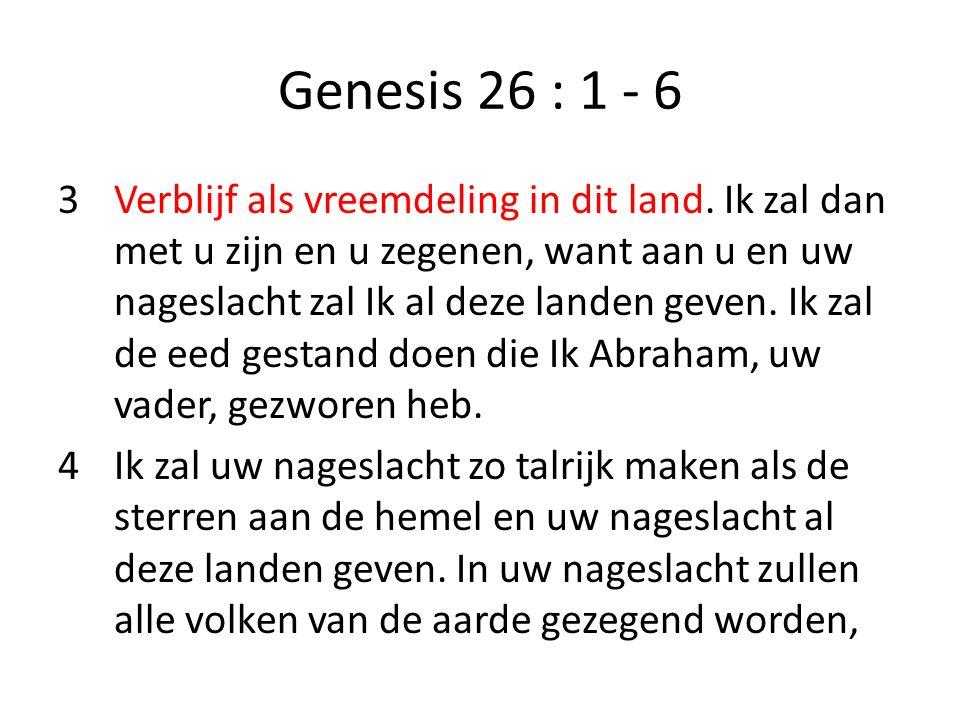 Genesis 26 : 1 - 6 3Verblijf als vreemdeling in dit land. Ik zal dan met u zijn en u zegenen, want aan u en uw nageslacht zal Ik al deze landen geven.