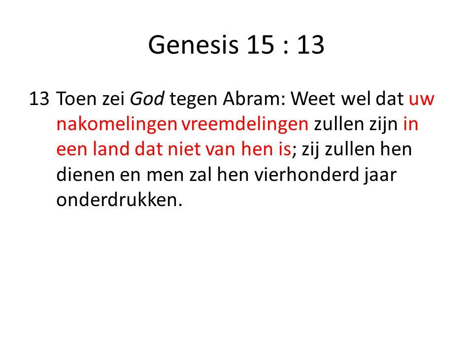 Genesis 15 : 13 13Toen zei God tegen Abram: Weet wel dat uw nakomelingen vreemdelingen zullen zijn in een land dat niet van hen is; zij zullen hen die