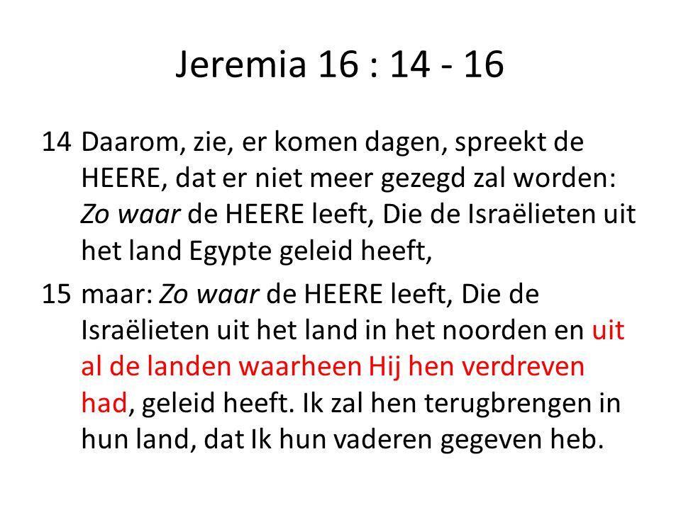 Jeremia 16 : 14 - 16 14Daarom, zie, er komen dagen, spreekt de HEERE, dat er niet meer gezegd zal worden: Zo waar de HEERE leeft, Die de Israëlieten u