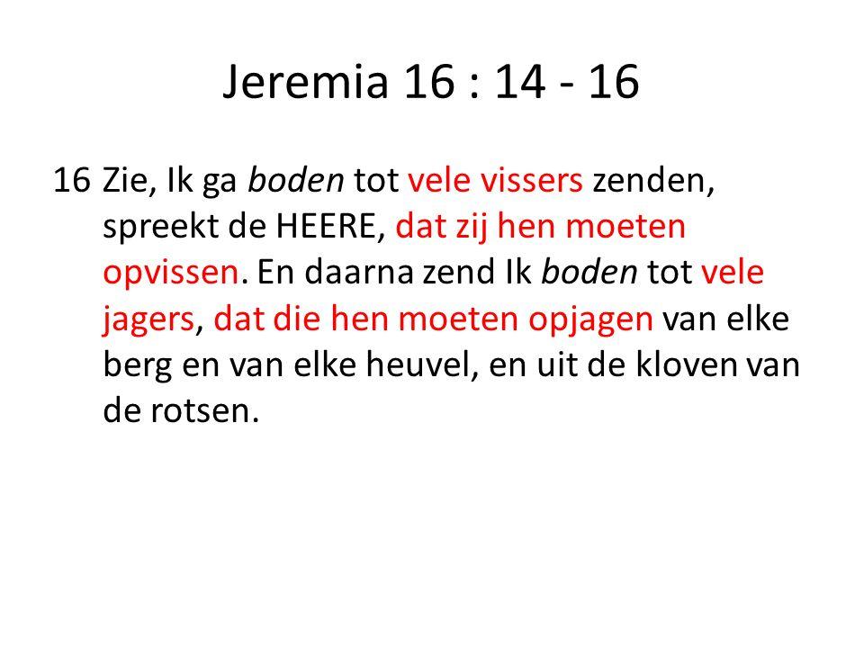 Jeremia 16 : 14 - 16 16Zie, Ik ga boden tot vele vissers zenden, spreekt de HEERE, dat zij hen moeten opvissen. En daarna zend Ik boden tot vele jager