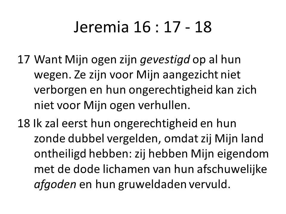 Jeremia 16 : 17 - 18 17Want Mijn ogen zijn gevestigd op al hun wegen. Ze zijn voor Mijn aangezicht niet verborgen en hun ongerechtigheid kan zich niet