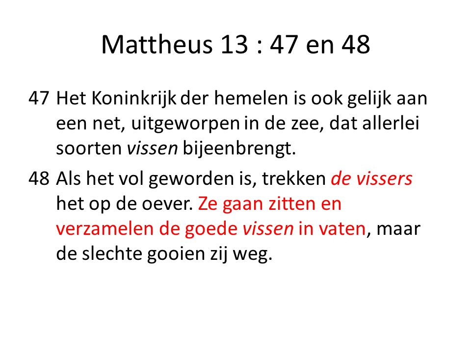 Mattheus 13 : 47 en 48 47Het Koninkrijk der hemelen is ook gelijk aan een net, uitgeworpen in de zee, dat allerlei soorten vissen bijeenbrengt. 48Als