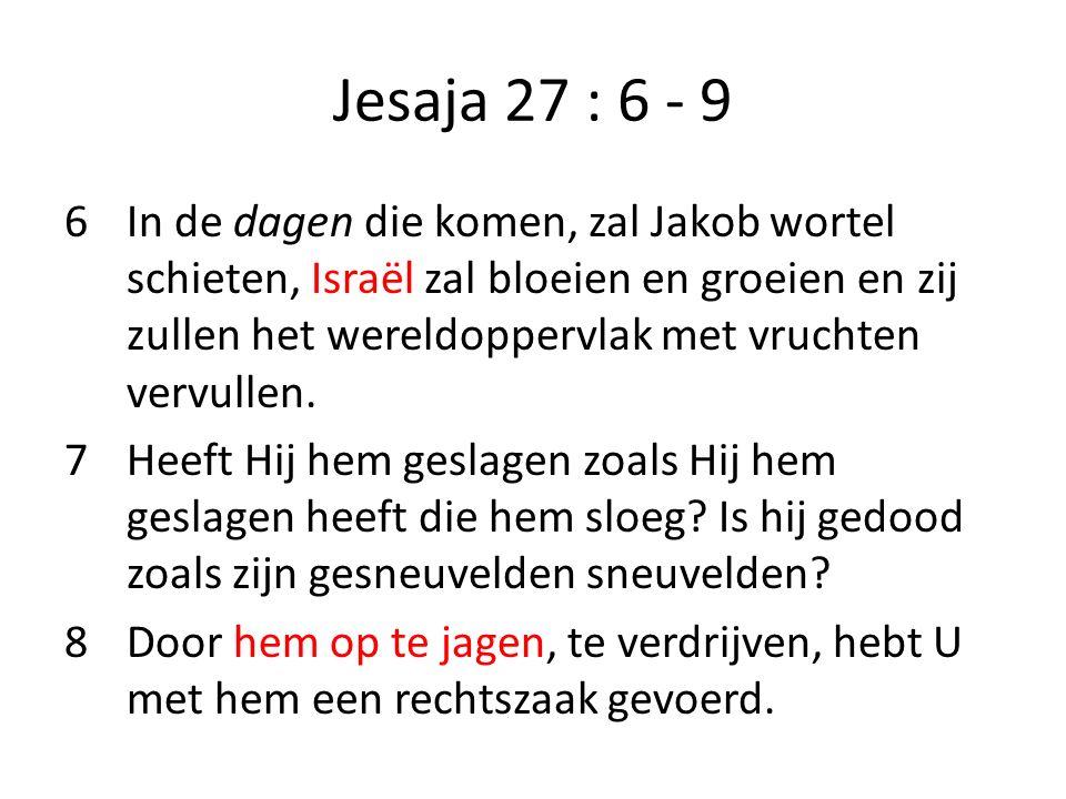 Jesaja 27 : 6 - 9 6In de dagen die komen, zal Jakob wortel schieten, Israël zal bloeien en groeien en zij zullen het wereldoppervlak met vruchten verv