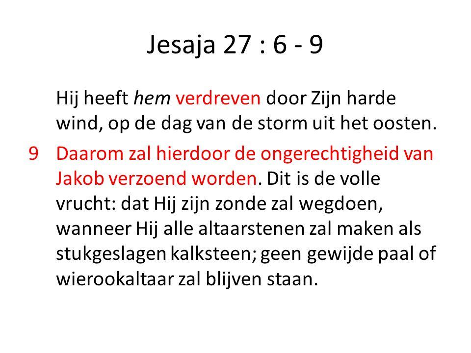Jesaja 27 : 6 - 9 Hij heeft hem verdreven door Zijn harde wind, op de dag van de storm uit het oosten. 9Daarom zal hierdoor de ongerechtigheid van Jak