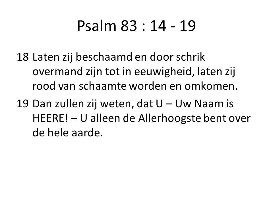 Psalm 83 : 14 - 19 18Laten zij beschaamd en door schrik overmand zijn tot in eeuwigheid, laten zij rood van schaamte worden en omkomen. 19Dan zullen z