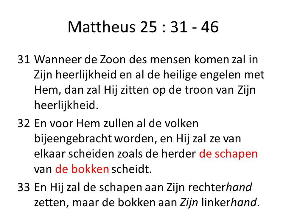 Mattheus 25 : 31 - 46 31Wanneer de Zoon des mensen komen zal in Zijn heerlijkheid en al de heilige engelen met Hem, dan zal Hij zitten op de troon van