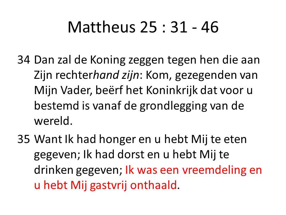 Mattheus 25 : 31 - 46 34Dan zal de Koning zeggen tegen hen die aan Zijn rechterhand zijn: Kom, gezegenden van Mijn Vader, beërf het Koninkrijk dat voo