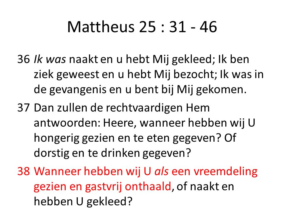 Mattheus 25 : 31 - 46 36Ik was naakt en u hebt Mij gekleed; Ik ben ziek geweest en u hebt Mij bezocht; Ik was in de gevangenis en u bent bij Mij gekom