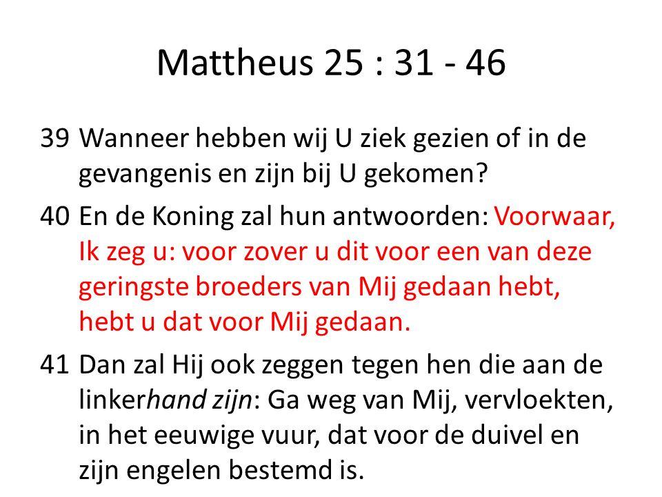 Mattheus 25 : 31 - 46 39Wanneer hebben wij U ziek gezien of in de gevangenis en zijn bij U gekomen? 40En de Koning zal hun antwoorden: Voorwaar, Ik ze