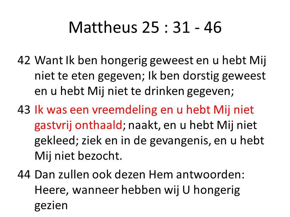 Mattheus 25 : 31 - 46 42Want Ik ben hongerig geweest en u hebt Mij niet te eten gegeven; Ik ben dorstig geweest en u hebt Mij niet te drinken gegeven;