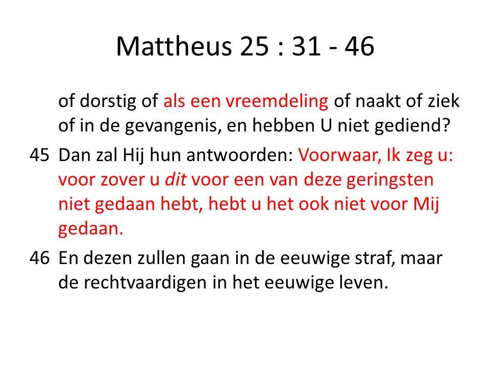 Mattheus 25 : 31 - 46 of dorstig of als een vreemdeling of naakt of ziek of in de gevangenis, en hebben U niet gediend? 45Dan zal Hij hun antwoorden: