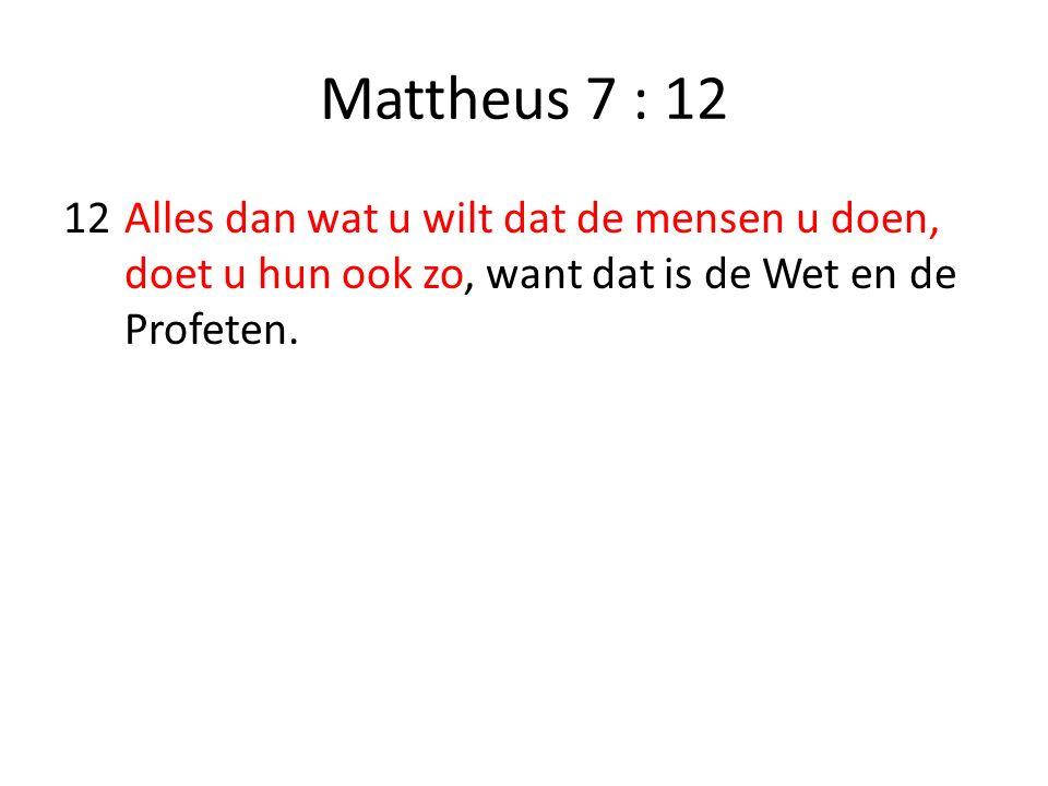 Mattheus 7 : 12 12 Alles dan wat u wilt dat de mensen u doen, doet u hun ook zo, want dat is de Wet en de Profeten.