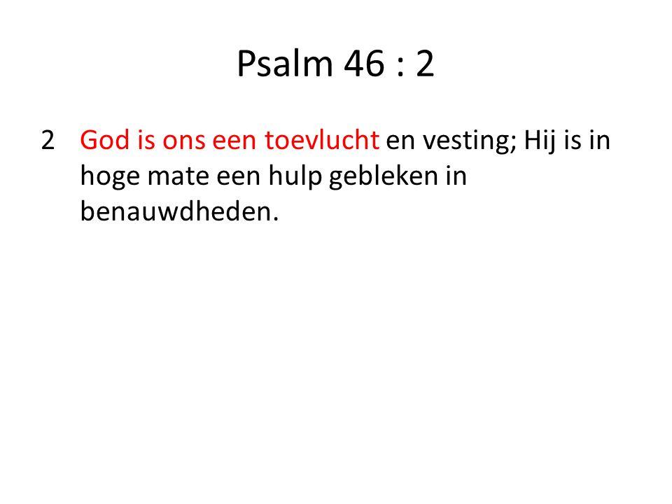 Psalm 46 : 2 2God is ons een toevlucht en vesting; Hij is in hoge mate een hulp gebleken in benauwdheden.