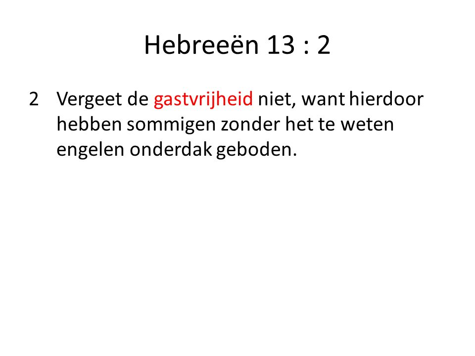 Hebreeën 13 : 2 2 Vergeet de gastvrijheid niet, want hierdoor hebben sommigen zonder het te weten engelen onderdak geboden.
