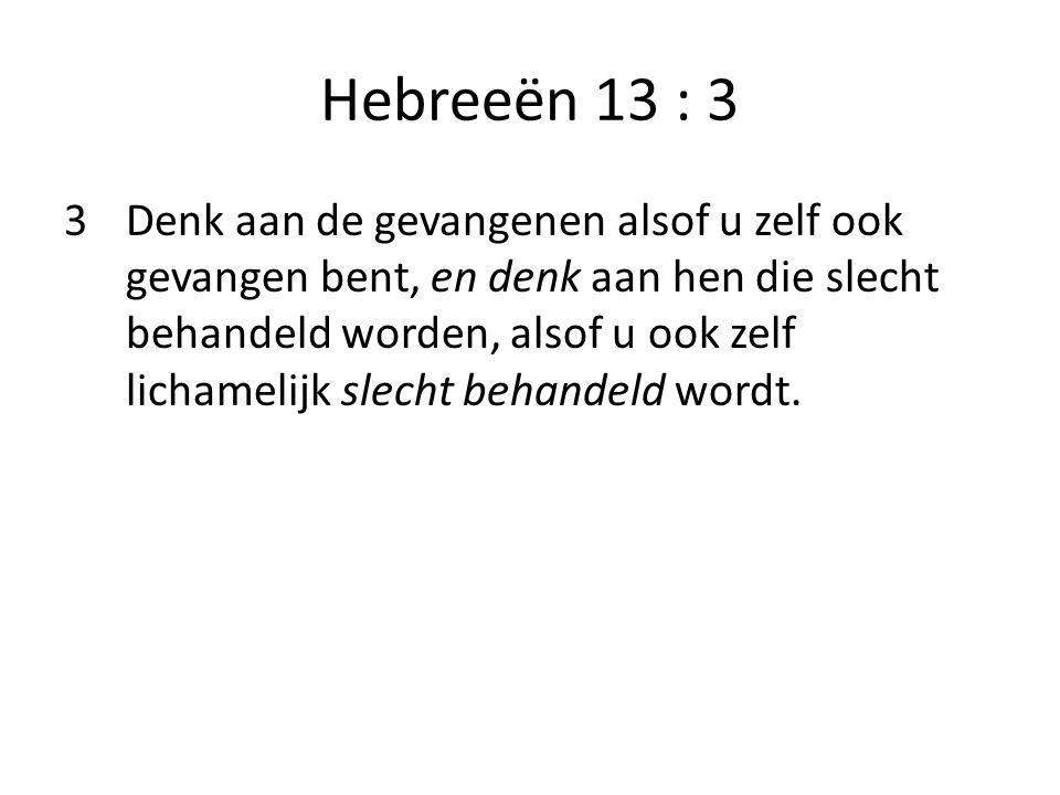 Hebreeën 13 : 3 3 Denk aan de gevangenen alsof u zelf ook gevangen bent, en denk aan hen die slecht behandeld worden, alsof u ook zelf lichamelijk sle