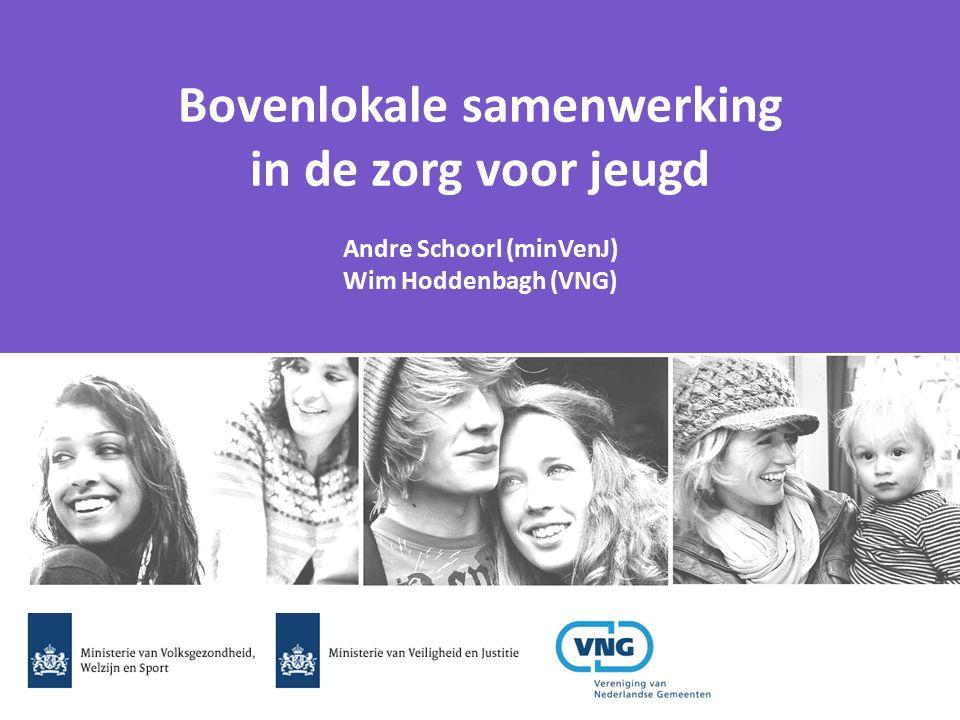 Bovenlokale samenwerking in de zorg voor jeugd Andre Schoorl (minVenJ) Wim Hoddenbagh (VNG)
