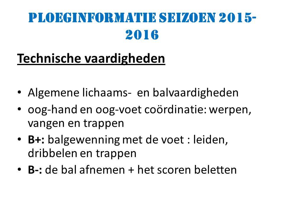 Ploeginformatie seizoen 2015- 2016 Technische vaardigheden Algemene lichaams- en balvaardigheden oog-hand en oog-voet coördinatie: werpen, vangen en trappen B+: balgewenning met de voet : leiden, dribbelen en trappen B-: de bal afnemen + het scoren beletten