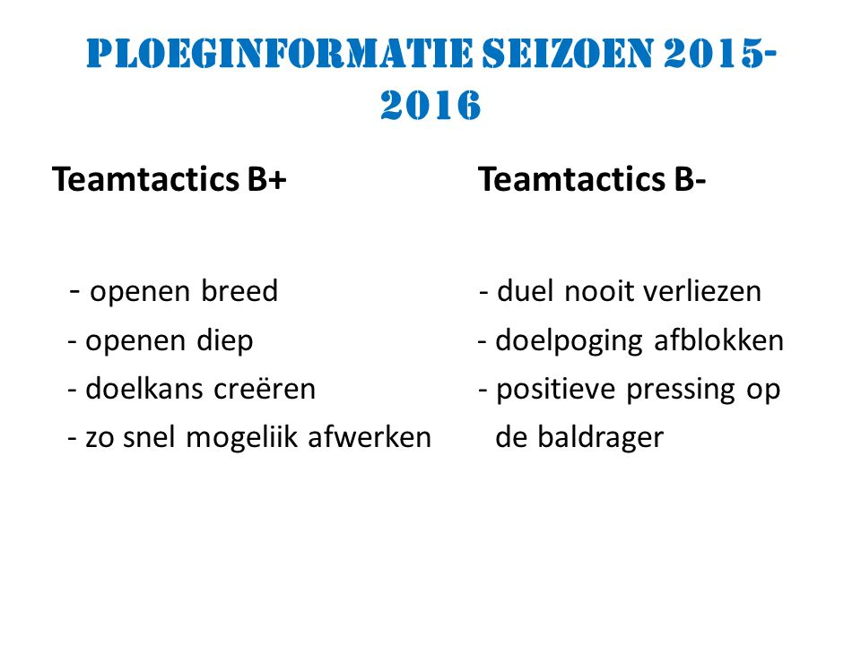 Ploeginformatie seizoen 2015- 2016 Teamtactics B+ Teamtactics B- - openen breed - duel nooit verliezen - openen diep - doelpoging afblokken - doelkans creëren - positieve pressing op - zo snel mogeliik afwerken de baldrager