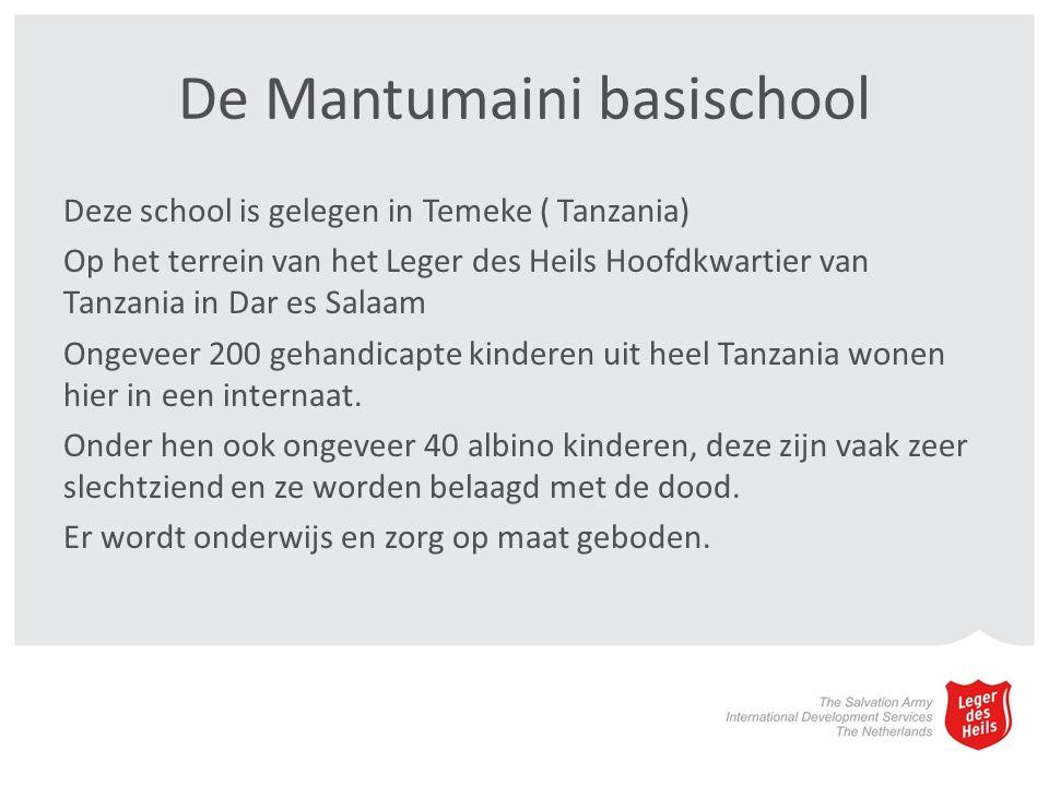 De Mantumaini basischool Deze school is gelegen in Temeke ( Tanzania) Op het terrein van het Leger des Heils Hoofdkwartier van Tanzania in Dar es Salaam Ongeveer 200 gehandicapte kinderen uit heel Tanzania wonen hier in een internaat.