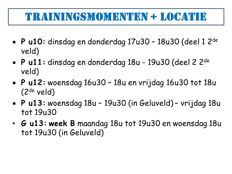 Trainingsmomenten + locatie  P u10: dinsdag en donderdag 17u30 – 18u30 (deel 1 2 de veld)  P u11: dinsdag en donderdag 18u - 19u30 (deel 2 2 de veld)  P u12: woensdag 16u30 – 18u en vrijdag 16u30 tot 18u (2 de veld)  P u13: woensdag 18u – 19u30 (in Geluveld) – vrijdag 18u tot 19u30 G u13: week B maandag 18u tot 19u30 en woensdag 18u tot 19u30 (in Geluveld)