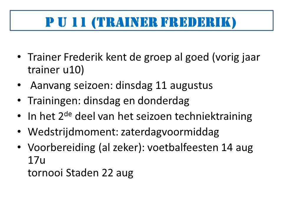 Trainer Frederik kent de groep al goed (vorig jaar trainer u10) Aanvang seizoen: dinsdag 11 augustus Trainingen: dinsdag en donderdag In het 2 de deel van het seizoen techniektraining Wedstrijdmoment: zaterdagvoormiddag Voorbereiding (al zeker): voetbalfeesten 14 aug 17u tornooi Staden 22 aug P U 11 (trainer Frederik)