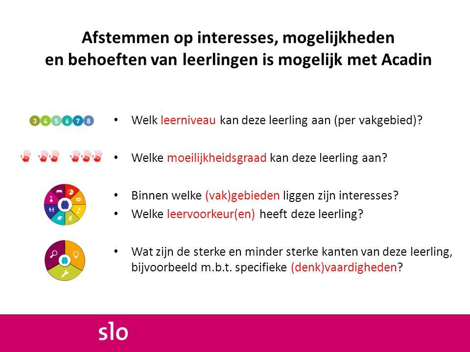 Afstemmen op interesses, mogelijkheden en behoeften van leerlingen is mogelijk met Acadin Welk leerniveau kan deze leerling aan (per vakgebied)? Welke