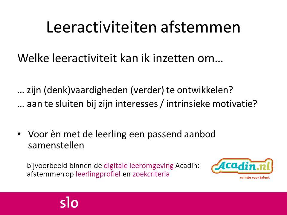 Leeractiviteiten afstemmen Welke leeractiviteit kan ik inzetten om… … zijn (denk)vaardigheden (verder) te ontwikkelen? … aan te sluiten bij zijn inter