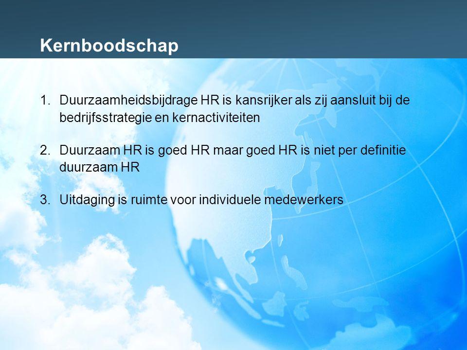 Kernboodschap 1.Duurzaamheidsbijdrage HR is kansrijker als zij aansluit bij de bedrijfsstrategie en kernactiviteiten 2.Duurzaam HR is goed HR maar goed HR is niet per definitie duurzaam HR 3.Uitdaging is ruimte voor individuele medewerkers