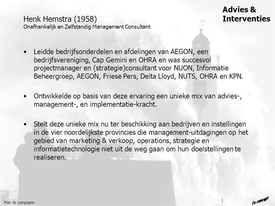 Plan de campagne Advies & Interventies 1 Henk Hemstra (1958) Onafhankelijk en Zelfstandig Management Consultant Leidde bedrijfsonderdelen en afdelingen van AEGON, een bedrijfsvereniging, Cap Gemini en OHRA en was succesvol projectmanager en (strategie)consultant voor NUON, Informatie Beheergroep, AEGON, Friese Pers, Delta Lloyd, NUTS, OHRA en KPN.