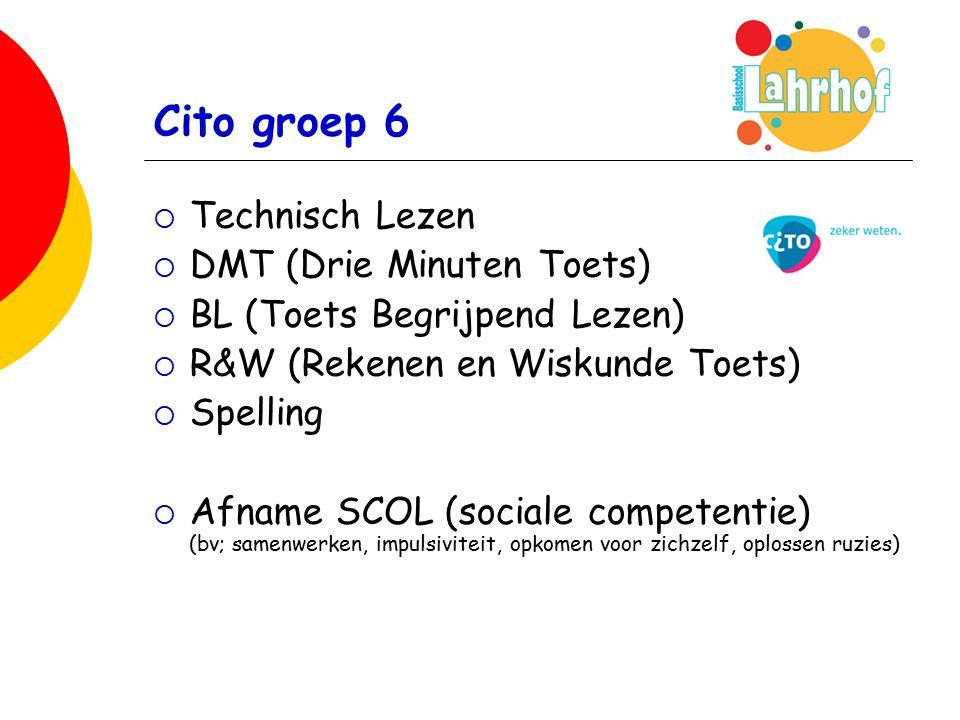 Cito groep 6  Technisch Lezen  DMT (Drie Minuten Toets)  BL (Toets Begrijpend Lezen)  R&W (Rekenen en Wiskunde Toets)  Spelling  Afname SCOL (sociale competentie) (bv; samenwerken, impulsiviteit, opkomen voor zichzelf, oplossen ruzies)