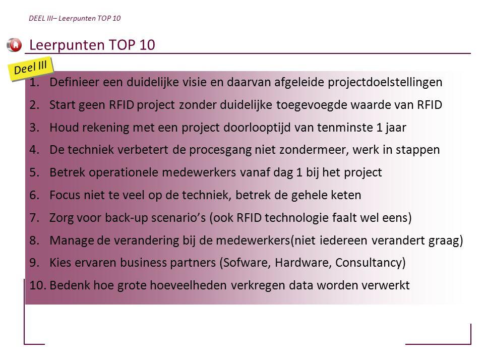 Leerpunten TOP 10 1.Definieer een duidelijke visie en daarvan afgeleide projectdoelstellingen 2.Start geen RFID project zonder duidelijke toegevoegde waarde van RFID 3.Houd rekening met een project doorlooptijd van tenminste 1 jaar 4.De techniek verbetert de procesgang niet zondermeer, werk in stappen 5.Betrek operationele medewerkers vanaf dag 1 bij het project 6.Focus niet te veel op de techniek, betrek de gehele keten 7.Zorg voor back-up scenario's (ook RFID technologie faalt wel eens) 8.Manage de verandering bij de medewerkers(niet iedereen verandert graag) 9.Kies ervaren business partners (Sofware, Hardware, Consultancy) 10.Bedenk hoe grote hoeveelheden verkregen data worden verwerkt DEEL III– Leerpunten TOP 10 Deel III