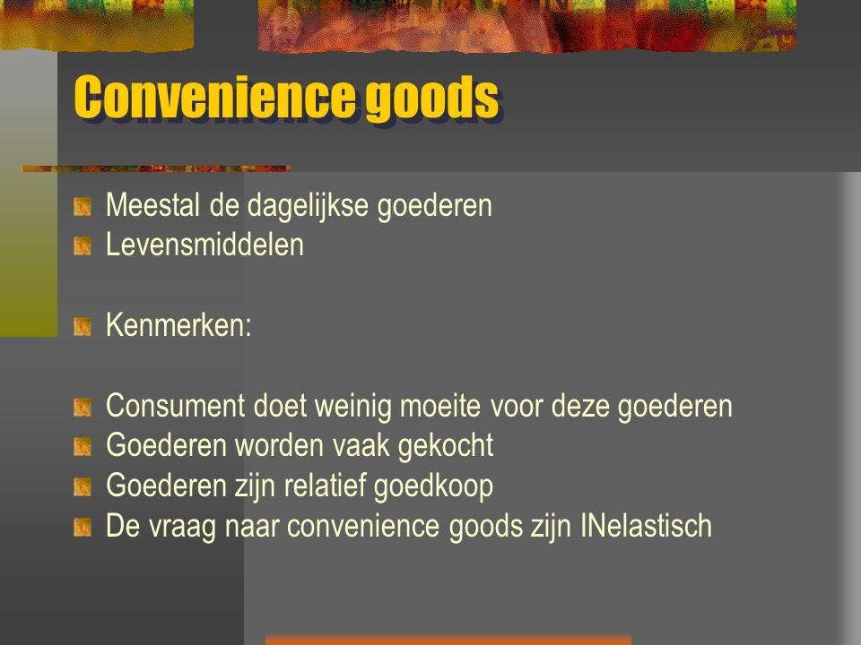 Convenience goods Meestal de dagelijkse goederen Levensmiddelen Kenmerken: Consument doet weinig moeite voor deze goederen Goederen worden vaak gekocht Goederen zijn relatief goedkoop De vraag naar convenience goods zijn INelastisch