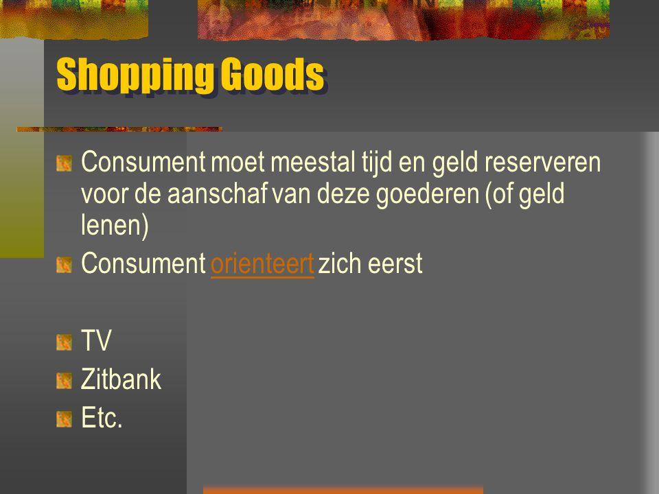 Shopping Goods Consument moet meestal tijd en geld reserveren voor de aanschaf van deze goederen (of geld lenen) Consument orienteert zich eerstorienteert TV Zitbank Etc.