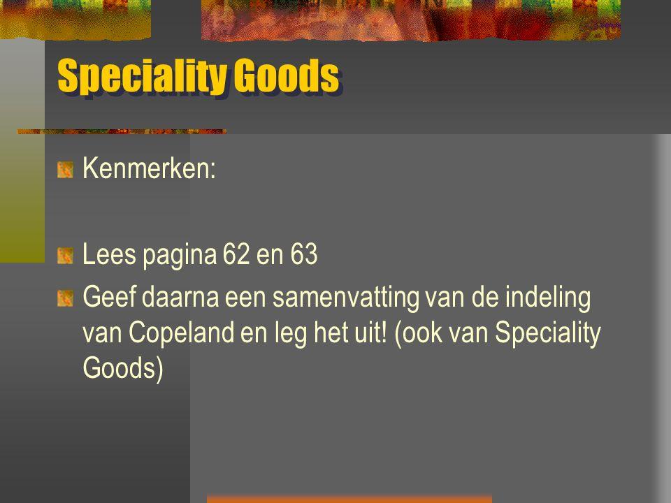 Speciality Goods Kenmerken: Lees pagina 62 en 63 Geef daarna een samenvatting van de indeling van Copeland en leg het uit.